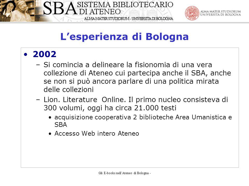 Gli E-books nellAteneo di Bologna - Lesperienza di Bologna 2002 –Si comincia a delineare la fisionomia di una vera collezione di Ateneo cui partecipa anche il SBA, anche se non si può ancora parlare di una politica mirata delle collezioni –Lion.