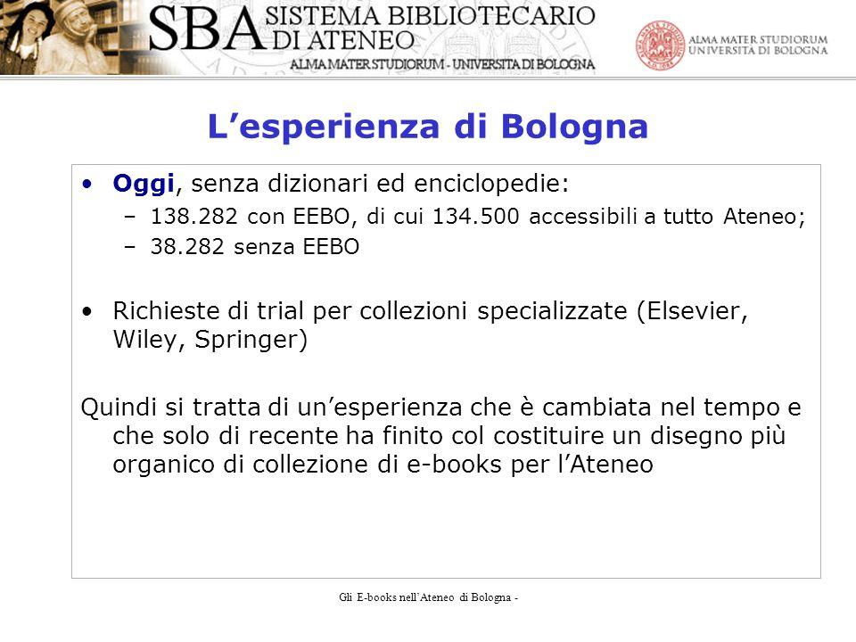 Gli E-books nellAteneo di Bologna - Lesperienza di Bologna Oggi, senza dizionari ed enciclopedie: –138.282 con EEBO, di cui 134.500 accessibili a tutto Ateneo; –38.282 senza EEBO Richieste di trial per collezioni specializzate (Elsevier, Wiley, Springer) Quindi si tratta di unesperienza che è cambiata nel tempo e che solo di recente ha finito col costituire un disegno più organico di collezione di e-books per lAteneo