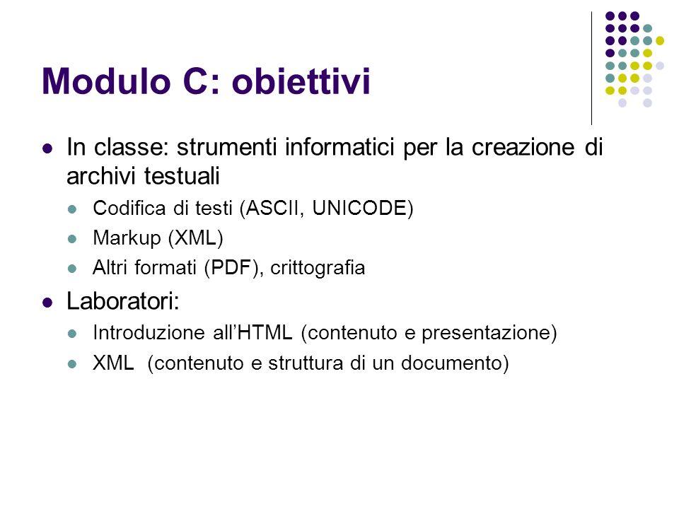 Modulo C: obiettivi In classe: strumenti informatici per la creazione di archivi testuali Codifica di testi (ASCII, UNICODE) Markup (XML) Altri formati (PDF), crittografia Laboratori: Introduzione allHTML (contenuto e presentazione) XML (contenuto e struttura di un documento)