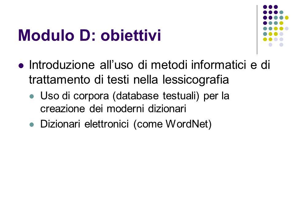 Modulo D: obiettivi Introduzione alluso di metodi informatici e di trattamento di testi nella lessicografia Uso di corpora (database testuali) per la creazione dei moderni dizionari Dizionari elettronici (come WordNet)