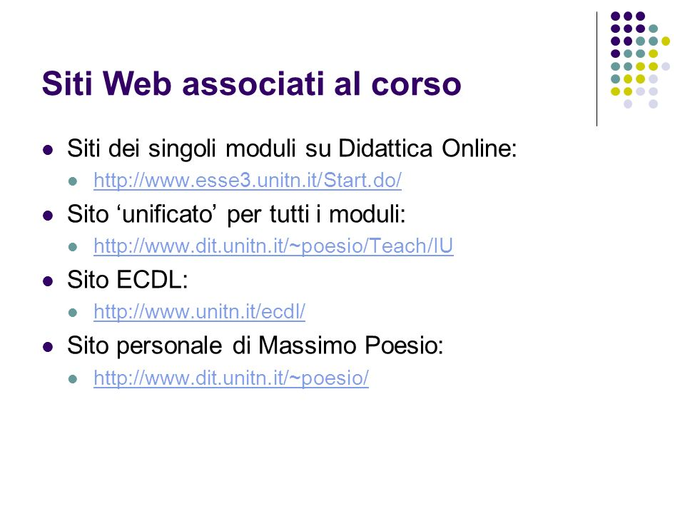 Siti Web associati al corso Siti dei singoli moduli su Didattica Online: http://www.esse3.unitn.it/Start.do/ http://www.esse3.unitn.it/Start.do/ Sito unificato per tutti i moduli: http://www.dit.unitn.it/~poesio/Teach/IU Sito ECDL: http://www.unitn.it/ecdl/ Sito personale di Massimo Poesio: http://www.dit.unitn.it/~poesio/