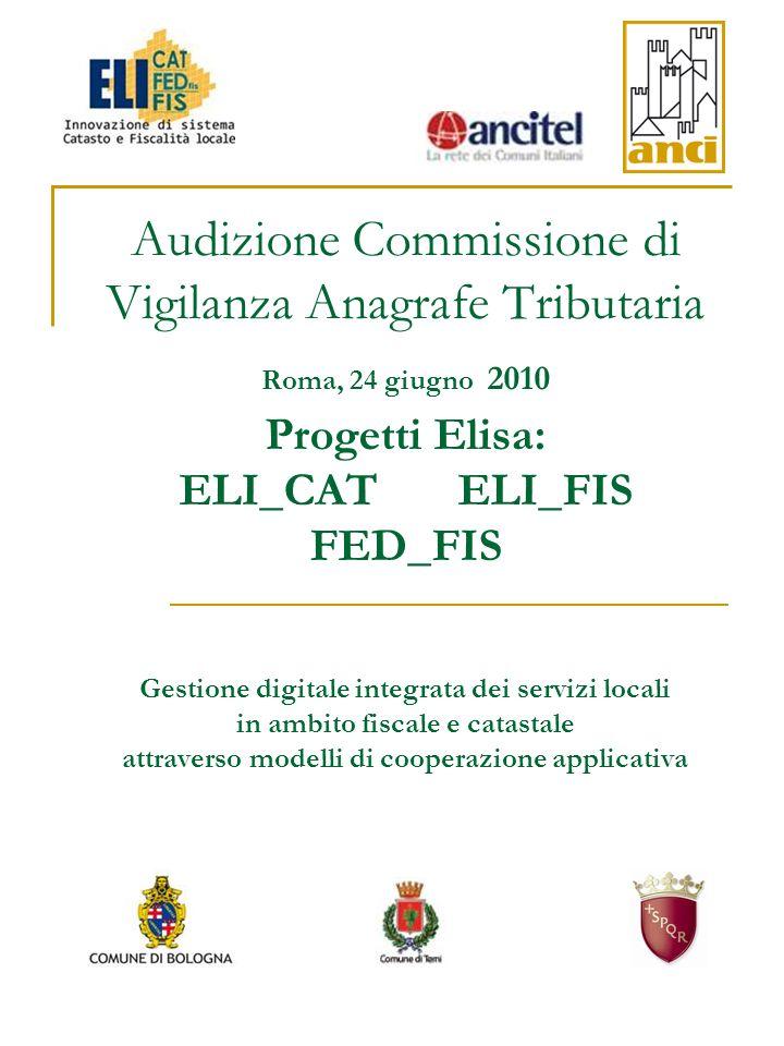 Audizione Commissione di Vigilanza Anagrafe Tributaria Roma, 24 giugno 2010 Progetti Elisa: ELI_CAT ELI_FIS FED_FIS Gestione digitale integrata dei servizi locali in ambito fiscale e catastale attraverso modelli di cooperazione applicativa
