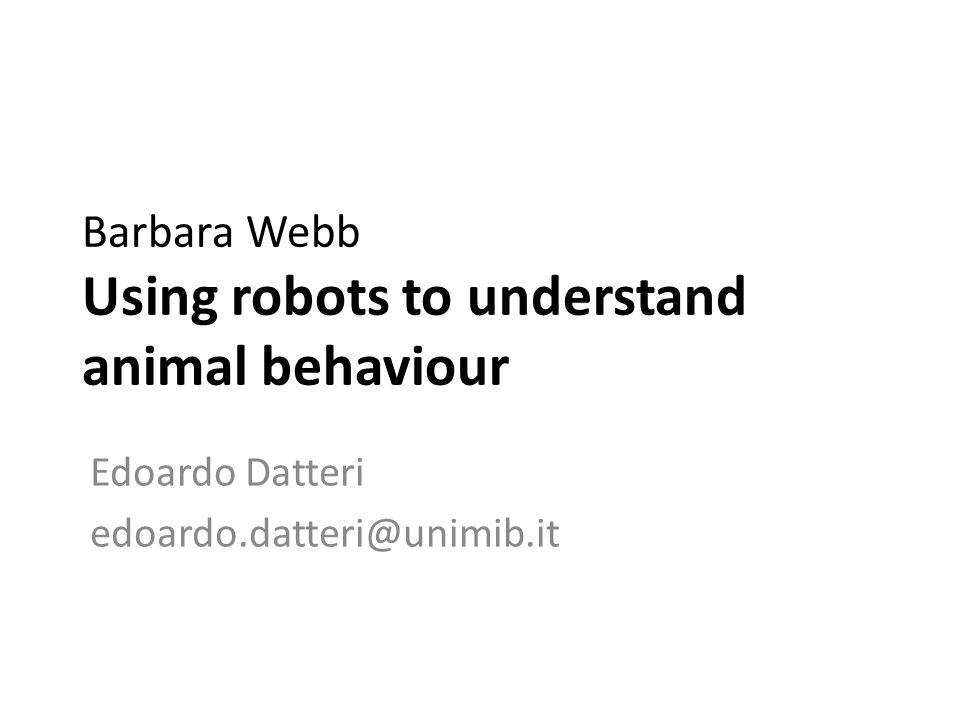 Barbara Webb Using robots to understand animal behaviour Edoardo Datteri edoardo.datteri@unimib.it