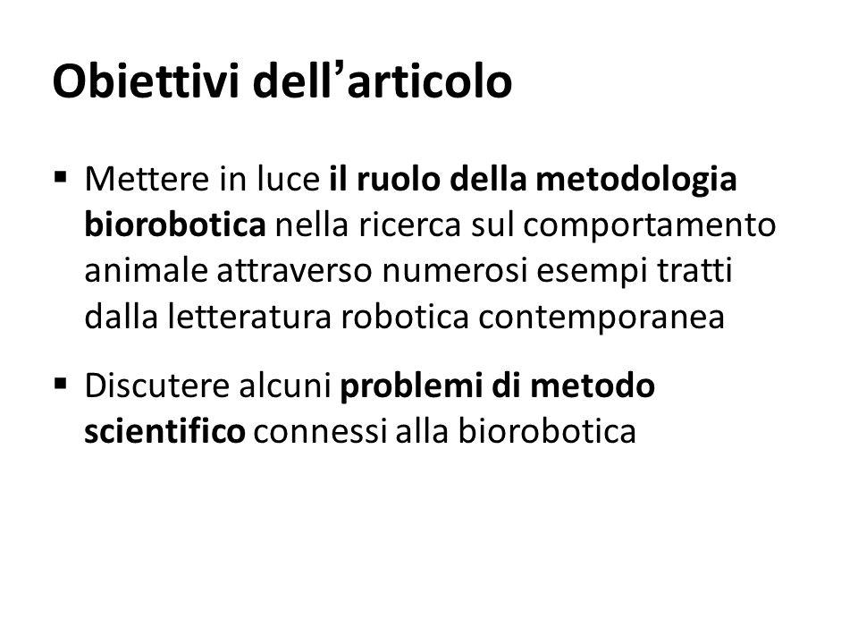 Obiettivi dellarticolo Mettere in luce il ruolo della metodologia biorobotica nella ricerca sul comportamento animale attraverso numerosi esempi tratt
