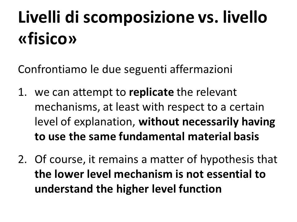 Livelli di scomposizione vs. livello «fisico» Confrontiamo le due seguenti affermazioni 1.we can attempt to replicate the relevant mechanisms, at leas