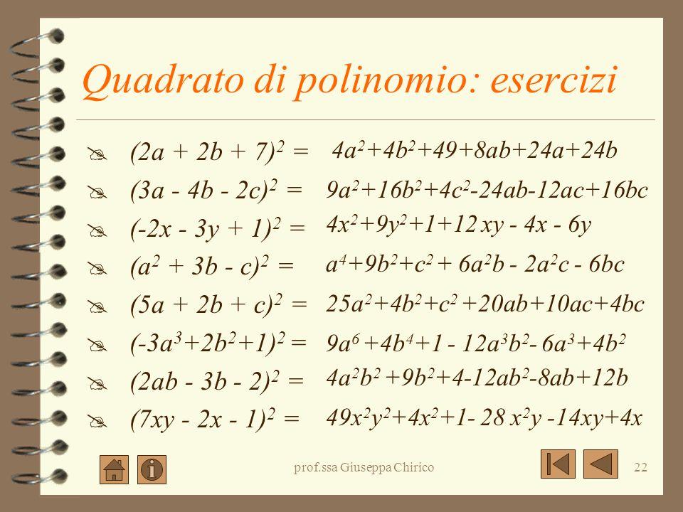 prof.ssa Giuseppa Chirico21 Quadrato di polinomio: esempi (2a + b + 3c) 2 = =(2a) 2 +(+b) 2 +(+3c) 2 +2(2a)(+b)+2(2a)(+3c)+2(+b)(+3c) = 4a 2 + b 2 + 9