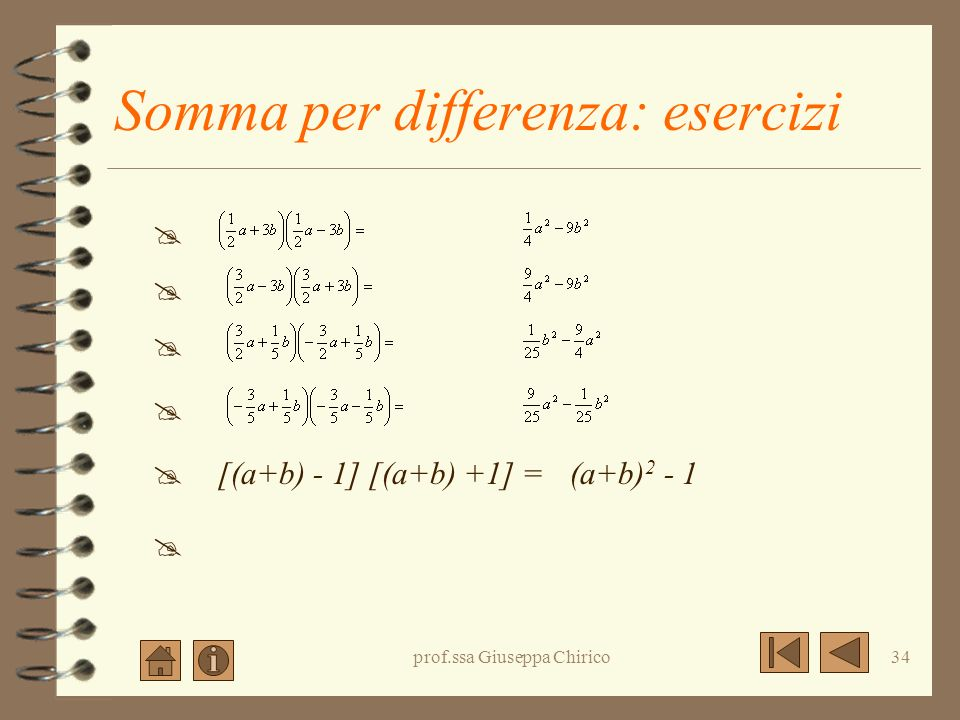 prof.ssa Giuseppa Chirico33 Somma per differenza: esercizi (2a + 7)(2a - 7)= (3a - 4b)(3a+ 4b) = (-2x - 3y)(-2x+3y) = (a 2 + 3b)(a 2 - 3b) = (5a - 3b)