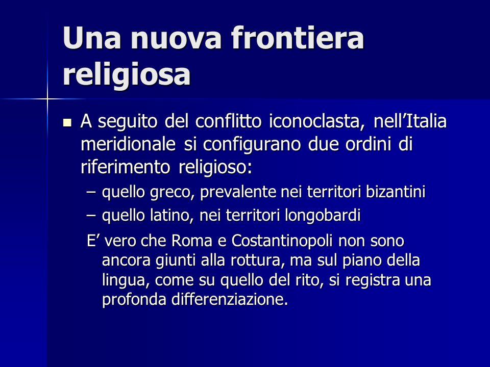 Una nuova frontiera religiosa A seguito del conflitto iconoclasta, nellItalia meridionale si configurano due ordini di riferimento religioso: A seguit