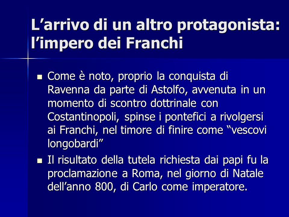 Larrivo di un altro protagonista: limpero dei Franchi Come è noto, proprio la conquista di Ravenna da parte di Astolfo, avvenuta in un momento di scon