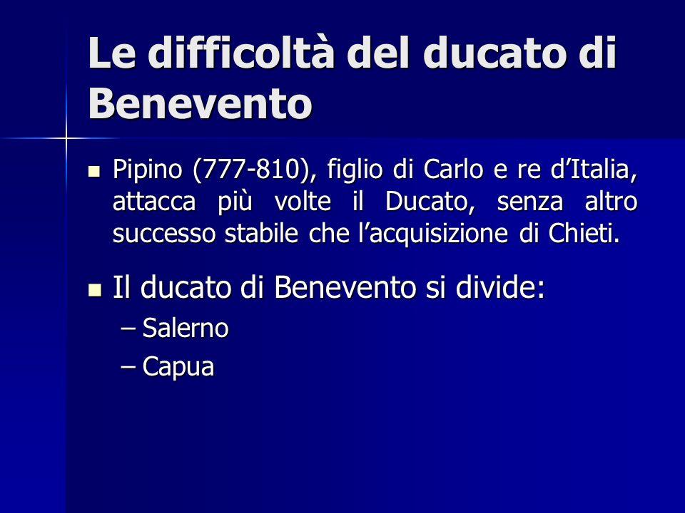 Le difficoltà del ducato di Benevento Pipino (777-810), figlio di Carlo e re dItalia, attacca più volte il Ducato, senza altro successo stabile che la