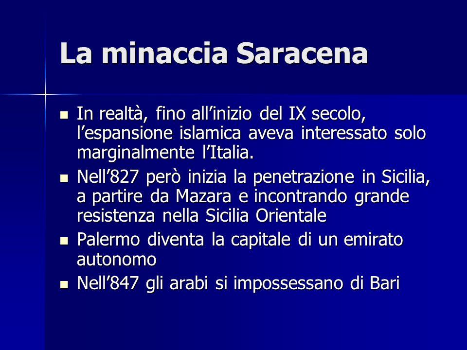 La minaccia Saracena In realtà, fino allinizio del IX secolo, lespansione islamica aveva interessato solo marginalmente lItalia. In realtà, fino allin