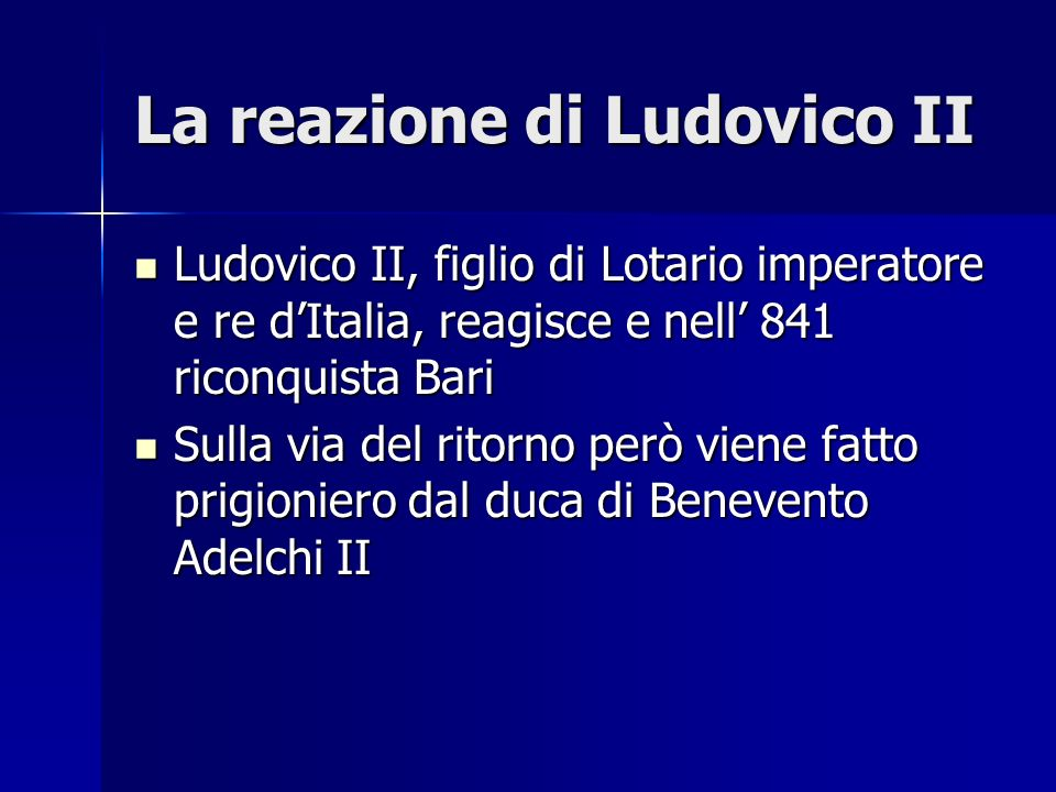 La reazione di Ludovico II Ludovico II, figlio di Lotario imperatore e re dItalia, reagisce e nell 841 riconquista Bari Ludovico II, figlio di Lotario