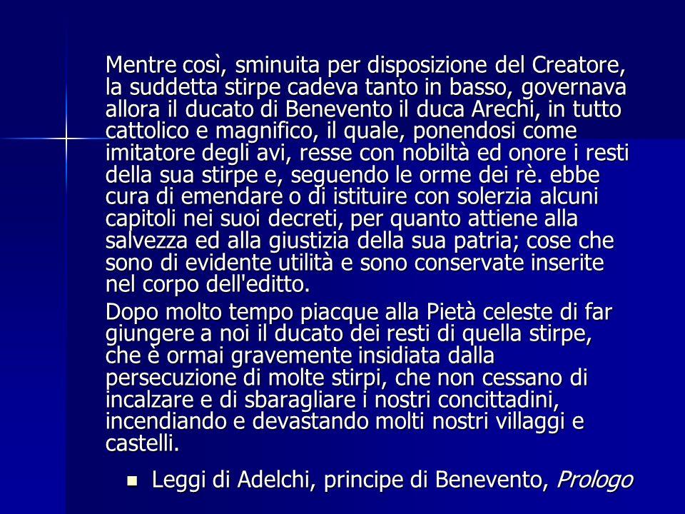 Mentre così, sminuita per disposizione del Creatore, la suddetta stirpe cadeva tanto in basso, governava allora il ducato di Benevento il duca Arechi,