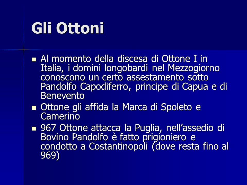 Gli Ottoni Al momento della discesa di Ottone I in Italia, i domini longobardi nel Mezzogiorno conoscono un certo assestamento sotto Pandolfo Capodife