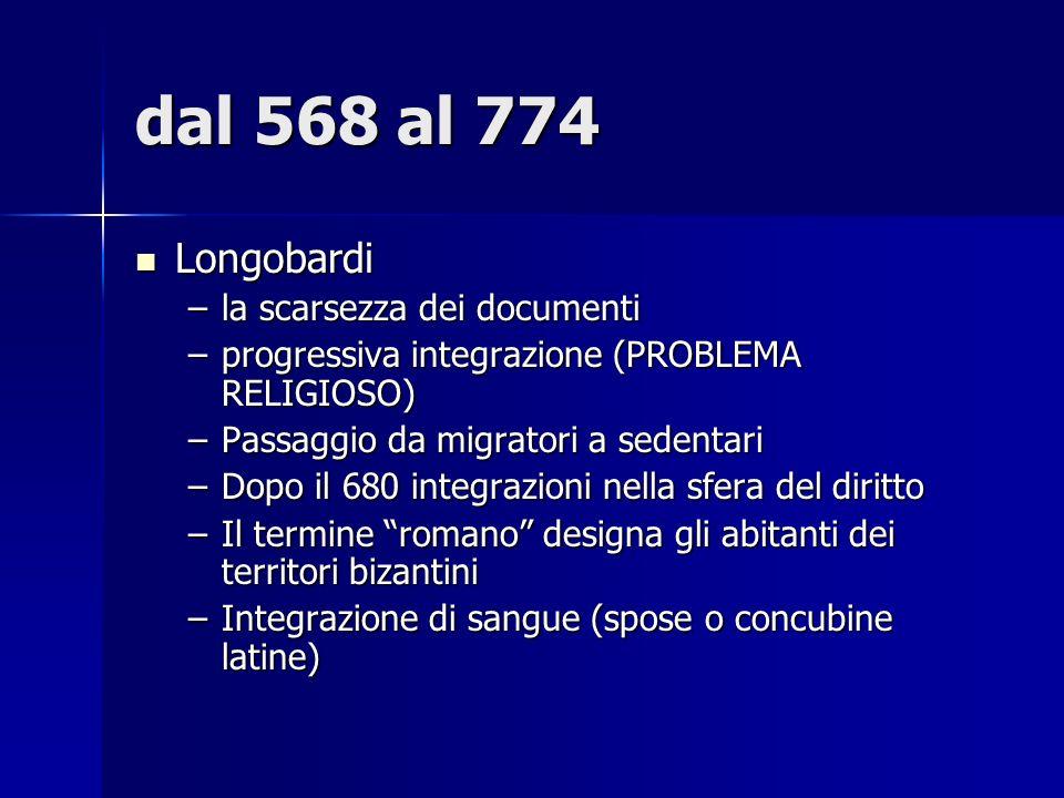dal 568 al 774 Longobardi Longobardi –la scarsezza dei documenti –progressiva integrazione (PROBLEMA RELIGIOSO) –Passaggio da migratori a sedentari –D