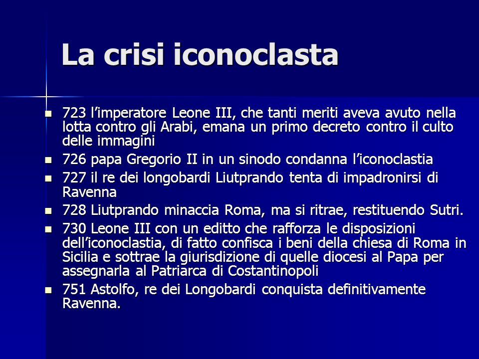 La crisi iconoclasta 723 limperatore Leone III, che tanti meriti aveva avuto nella lotta contro gli Arabi, emana un primo decreto contro il culto dell
