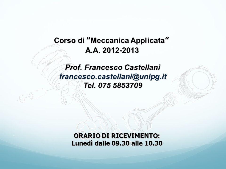 Corso di Meccanica Applicata A.A. 2012-2013 Prof. Francesco Castellani francesco.castellani@unipg.it Tel. 075 5853709 ORARIO DI RICEVIMENTO: Lunedì da