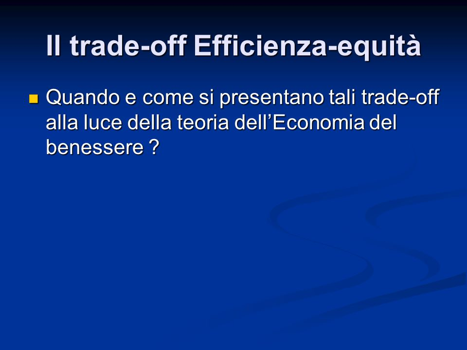Il trade-off Efficienza-equità Quando e come si presentano tali trade-off alla luce della teoria dellEconomia del benessere ? Quando e come si present