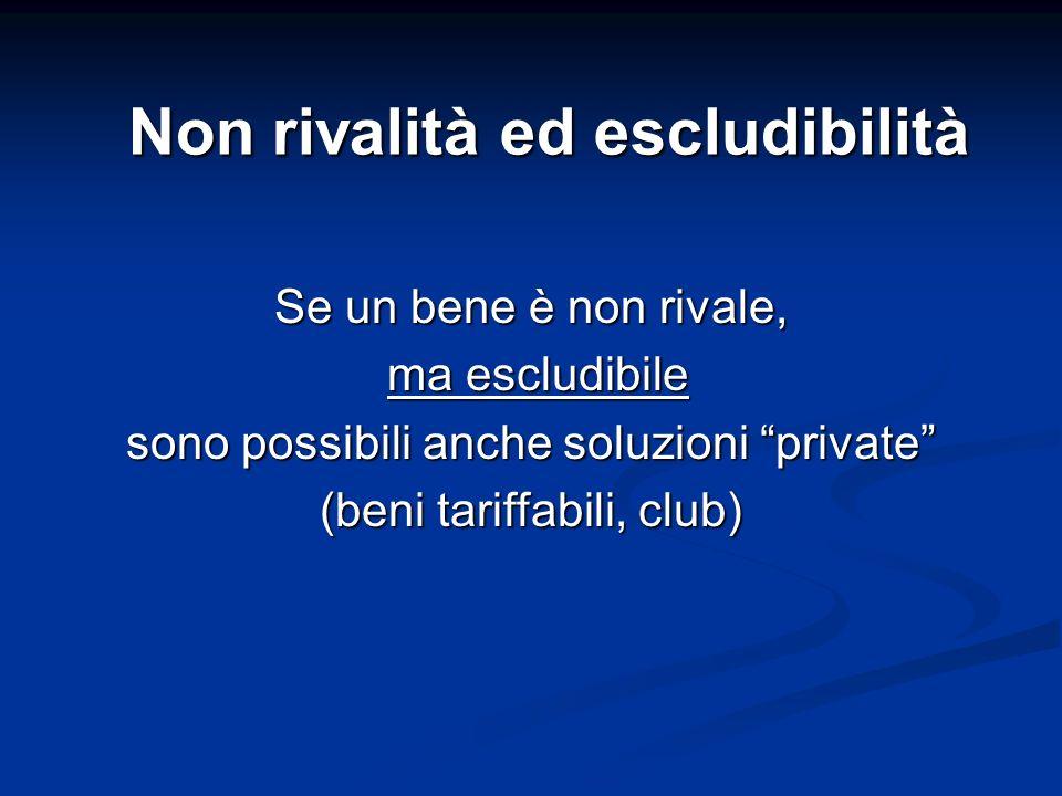Non rivalità ed escludibilità Se un bene è non rivale, ma escludibile ma escludibile sono possibili anche soluzioni private (beni tariffabili, club)