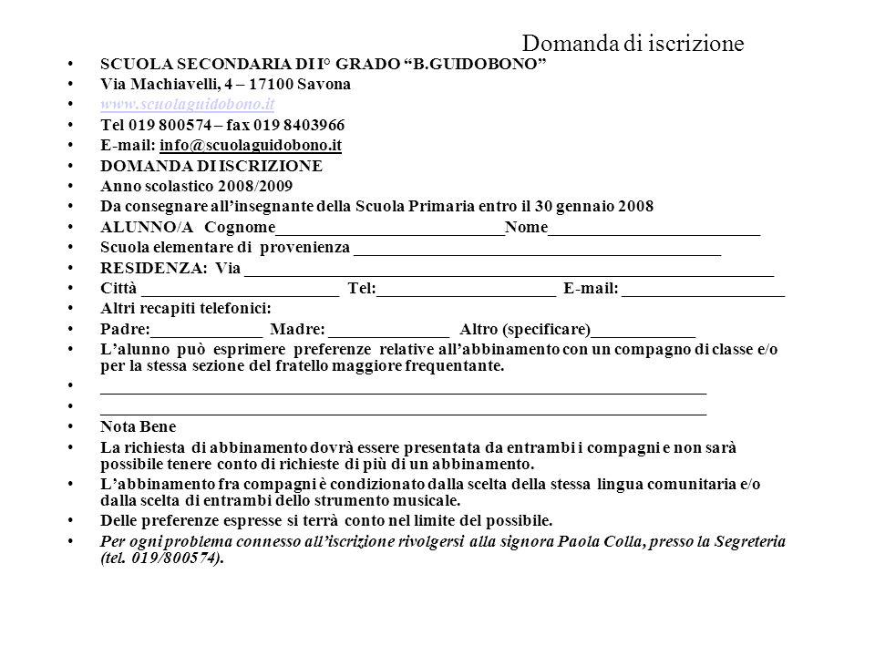 Domanda di iscrizione SCUOLA SECONDARIA DI I° GRADO B.GUIDOBONO Via Machiavelli, 4 – 17100 Savona www.scuolaguidobono.it Tel 019 800574 – fax 019 8403966 E-mail: info@scuolaguidobono.it DOMANDA DI ISCRIZIONE Anno scolastico 2008/2009 Da consegnare allinsegnante della Scuola Primaria entro il 30 gennaio 2008 ALUNNO/A Cognome___________________________Nome_________________________ Scuola elementare di provenienza ___________________________________________ RESIDENZA: Via ______________________________________________________________ Città _______________________ Tel:_____________________ E-mail: ___________________ Altri recapiti telefonici: Padre:_____________ Madre: ______________ Altro (specificare)____________ Lalunno può esprimere preferenze relative allabbinamento con un compagno di classe e/o per la stessa sezione del fratello maggiore frequentante.
