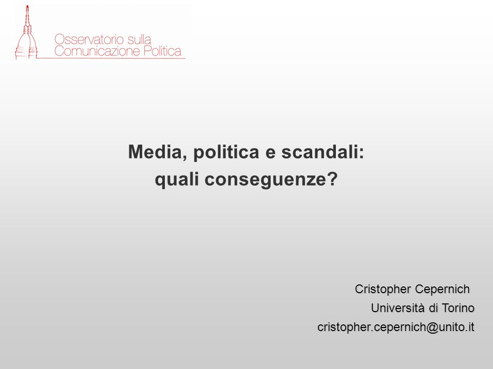 Cristopher Cepernich Università di Torino cristopher.cepernich@unito.it Media, politica e scandali: quali conseguenze