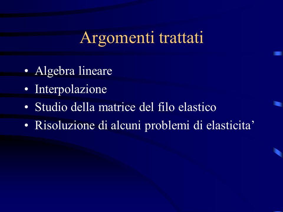 Argomenti trattati Algebra lineare Interpolazione Studio della matrice del filo elastico Risoluzione di alcuni problemi di elasticita