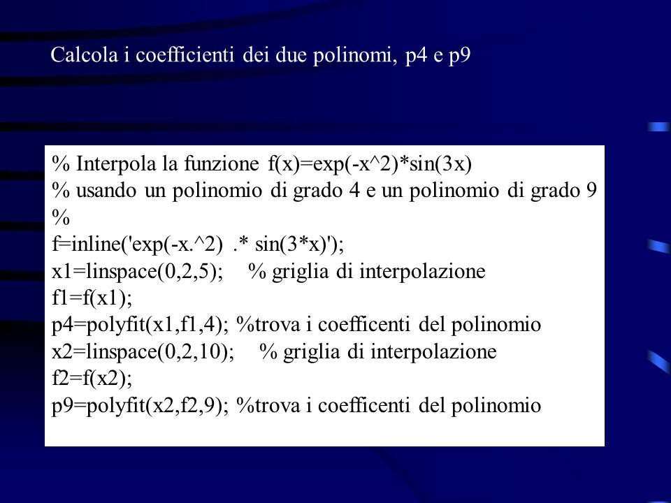% Interpola la funzione f(x)=exp(-x^2)*sin(3x) % usando un polinomio di grado 4 e un polinomio di grado 9 % f=inline('exp(-x.^2).* sin(3*x)'); x1=lins
