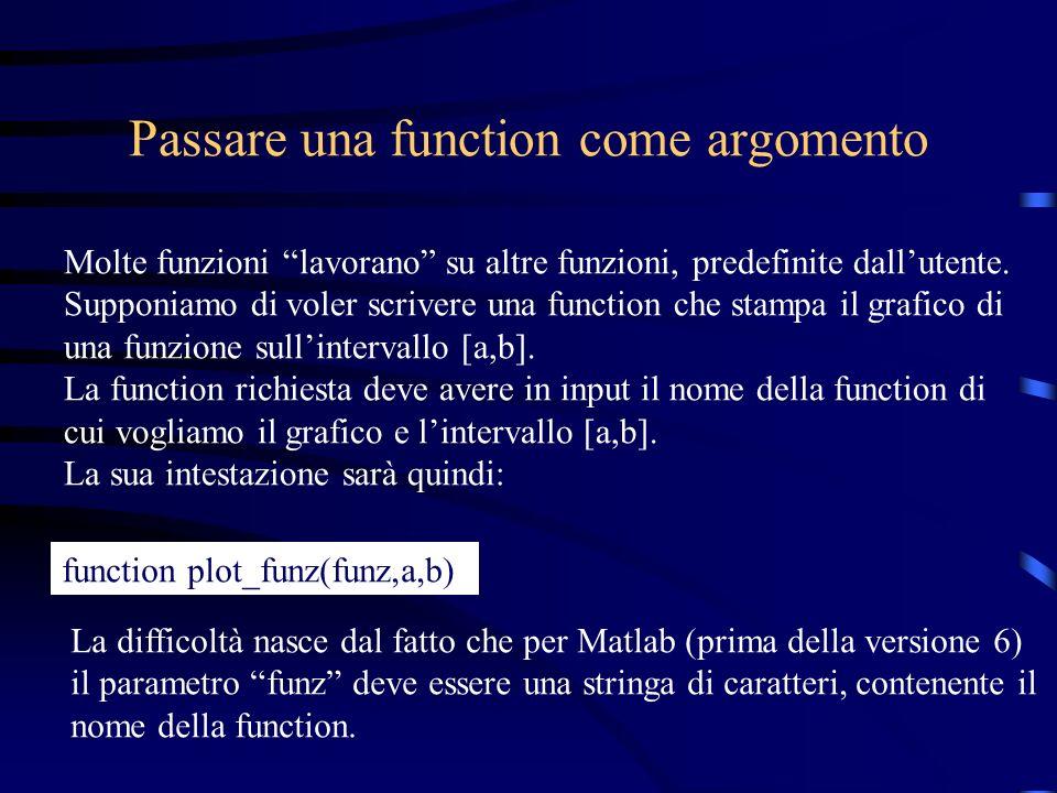 Passare una function come argomento Molte funzioni lavorano su altre funzioni, predefinite dallutente. Supponiamo di voler scrivere una function che s