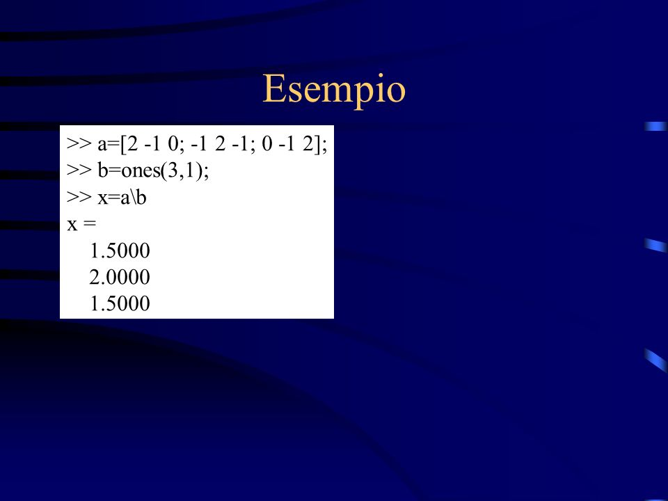 Esempio >> a=[2 -1 0; -1 2 -1; 0 -1 2]; >> b=ones(3,1); >> x=a\b x = 1.5000 2.0000 1.5000