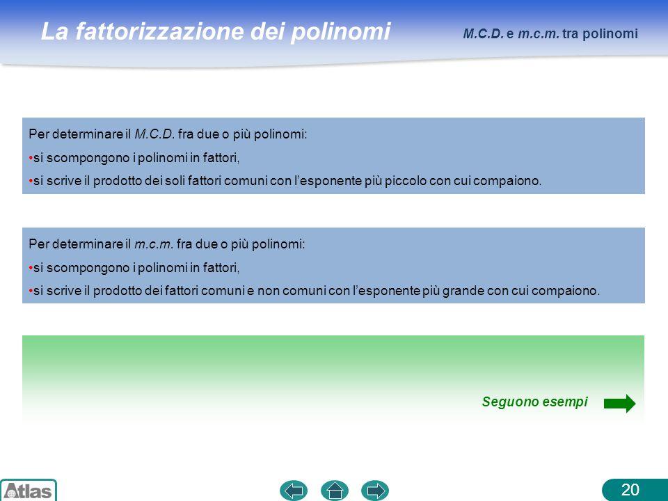 La fattorizzazione dei polinomi M.C.D. e m.c.m. tra polinomi 20 Per determinare il M.C.D. fra due o più polinomi: si scompongono i polinomi in fattori