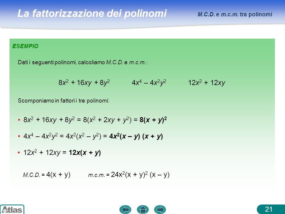 La fattorizzazione dei polinomi M.C.D. e m.c.m. tra polinomi 21 ESEMPIO 8x 2 + 16xy + 8y 2 4x 4 – 4x 2 y 2 12x 2 + 12xy Dati i seguenti polinomi, calc