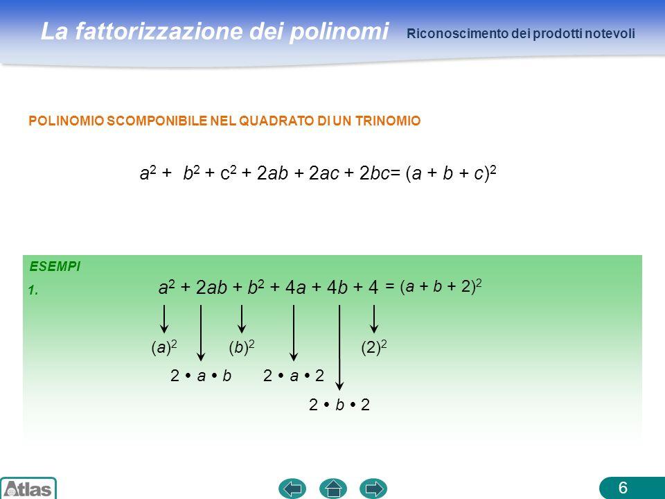 La fattorizzazione dei polinomi ESEMPI Riconoscimento dei prodotti notevoli 6 POLINOMIO SCOMPONIBILE NEL QUADRATO DI UN TRINOMIO a 2 + b 2 + c 2 + 2ab