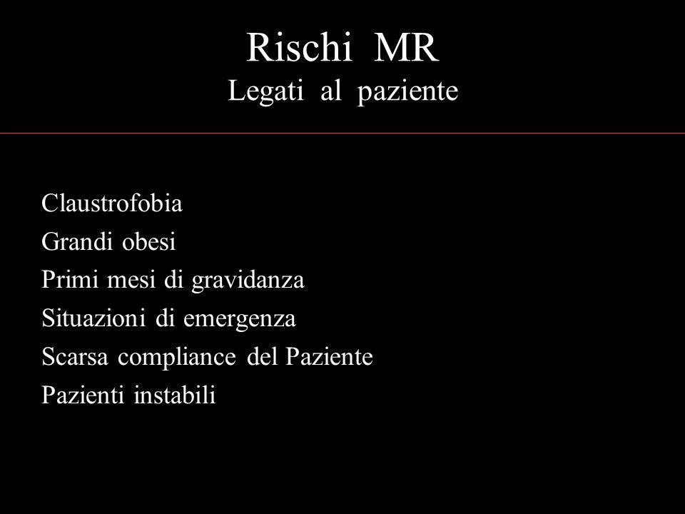 Rischi MR Legati al paziente Claustrofobia Grandi obesi Primi mesi di gravidanza Situazioni di emergenza Scarsa compliance del Paziente Pazienti instabili