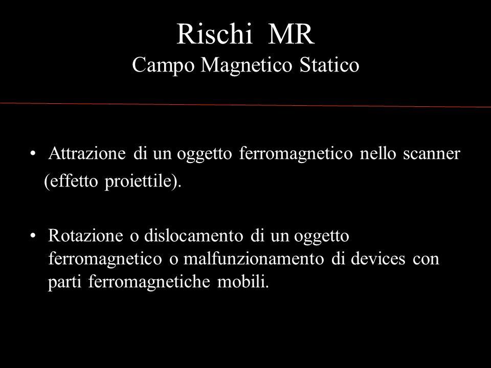 Rischi MR Campo Magnetico Statico Attrazione di un oggetto ferromagnetico nello scanner (effetto proiettile).