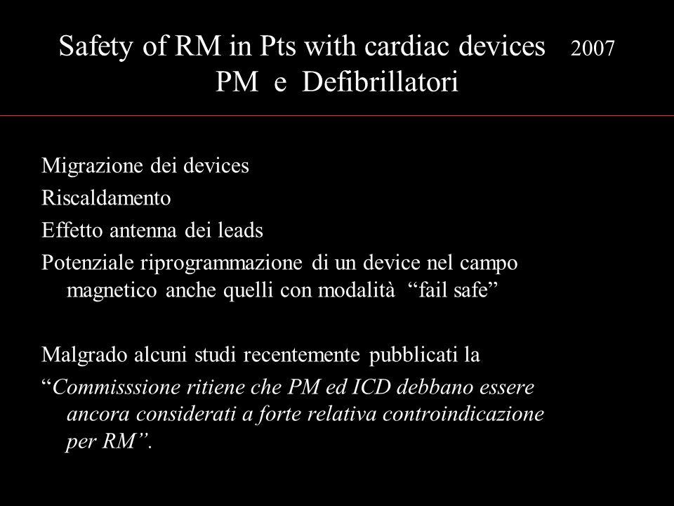 Safety of RM in Pts with cardiac devices 2007 PM e Defibrillatori Migrazione dei devices Riscaldamento Effetto antenna dei leads Potenziale riprogramm