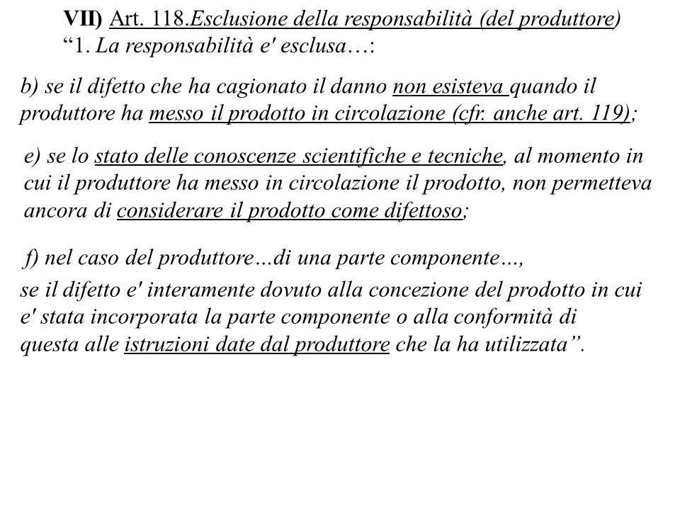 VII) Art. 118.Esclusione della responsabilità (del produttore) 1. La responsabilità e' esclusa…: b) se il difetto che ha cagionato il danno non esiste