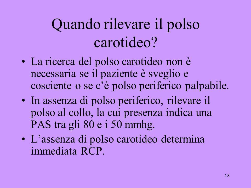 18 Quando rilevare il polso carotideo? La ricerca del polso carotideo non è necessaria se il paziente è sveglio e cosciente o se cè polso periferico p