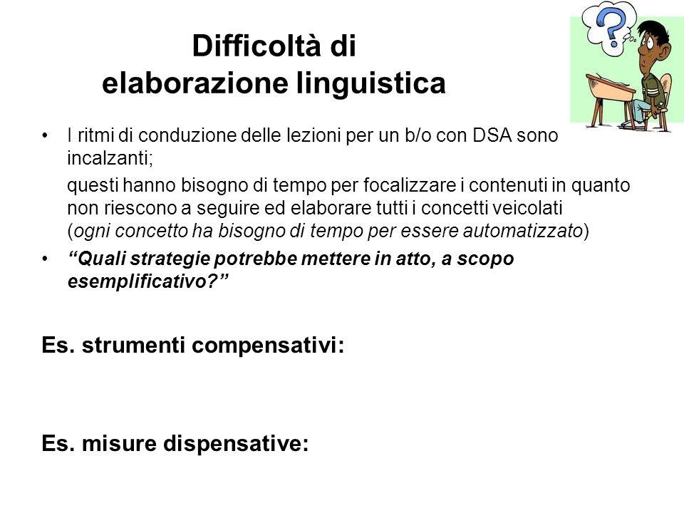 Difficoltà di elaborazione linguistica I ritmi di conduzione delle lezioni per un b/o con DSA sono incalzanti; questi hanno bisogno di tempo per focal
