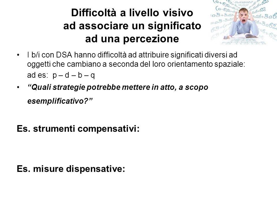 Difficoltà a livello visivo ad associare un significato ad una percezione I b/i con DSA hanno difficoltà ad attribuire significati diversi ad oggetti