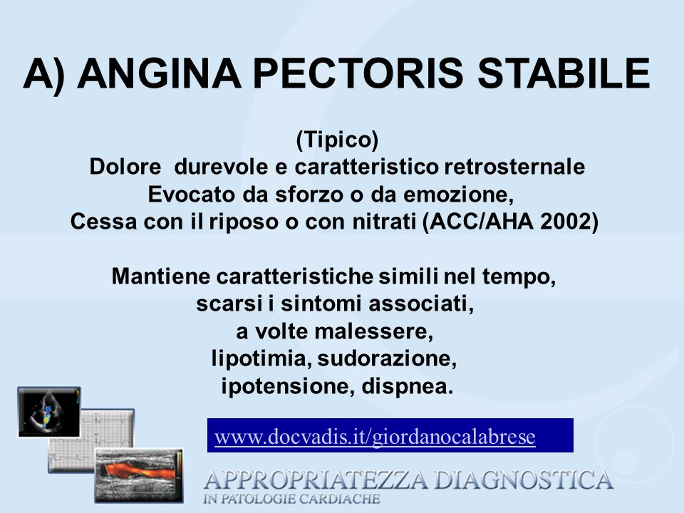 A) ANGINA PECTORIS STABILE (Tipico) Dolore durevole e caratteristico retrosternale Evocato da sforzo o da emozione, Cessa con il riposo o con nitrati