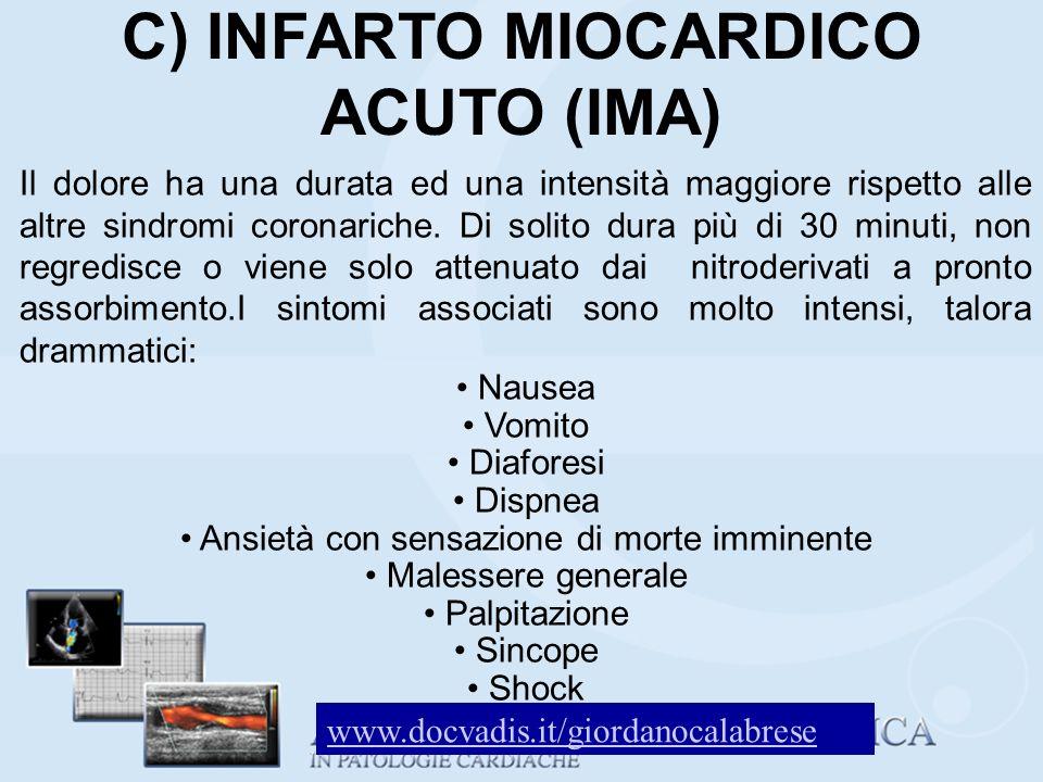C) INFARTO MIOCARDICO ACUTO (IMA) Il dolore ha una durata ed una intensità maggiore rispetto alle altre sindromi coronariche. Di solito dura più di 30