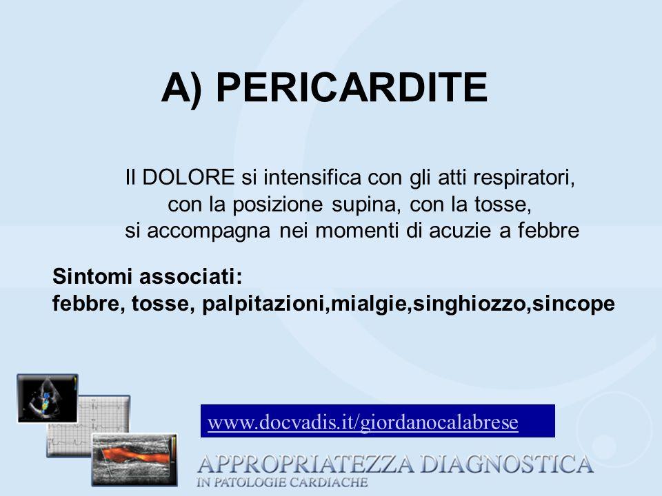 A) PERICARDITE Il DOLORE si intensifica con gli atti respiratori, con la posizione supina, con la tosse, si accompagna nei momenti di acuzie a febbre