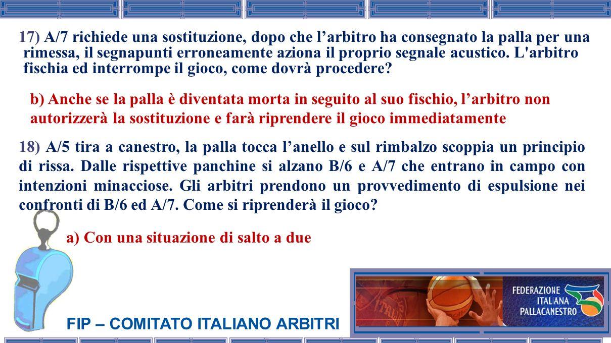 FIP – COMITATO ITALIANO ARBITRI 17) A/7 richiede una sostituzione, dopo che larbitro ha consegnato la palla per una rimessa, il segnapunti erroneament