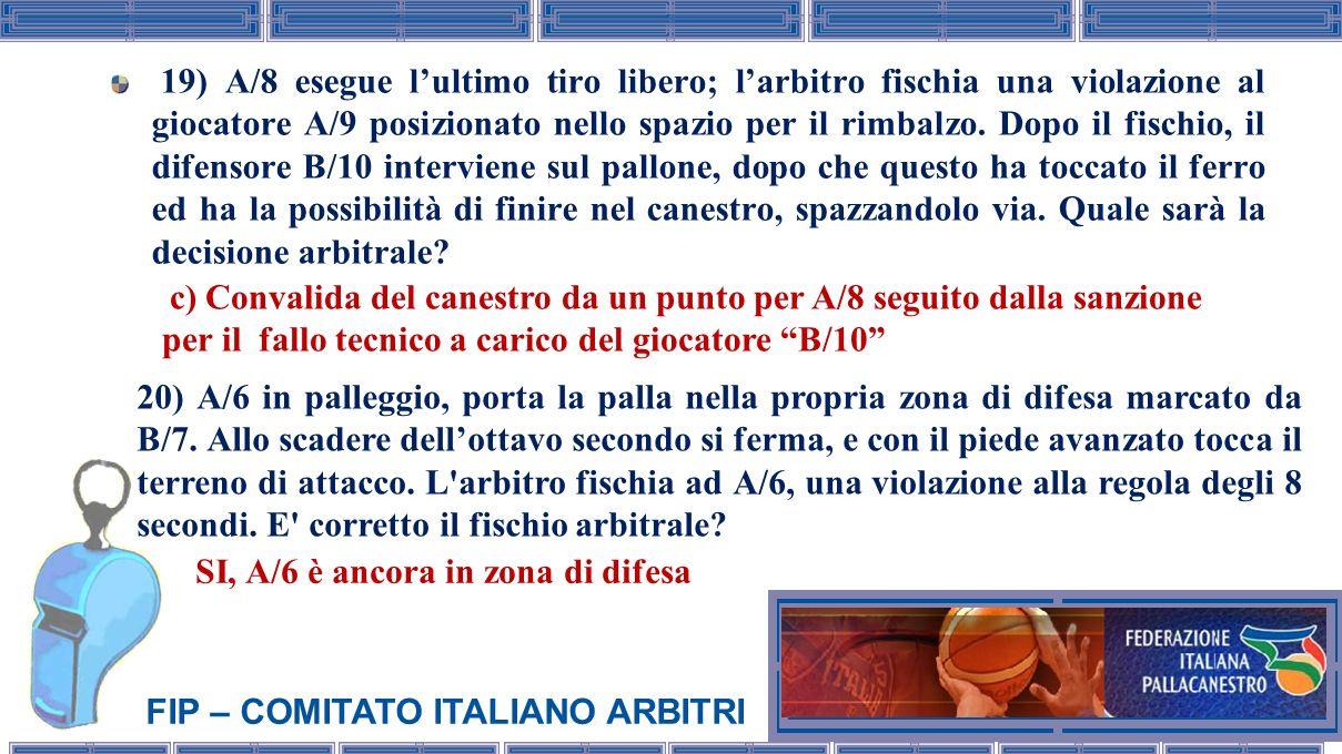 FIP – COMITATO ITALIANO ARBITRI 19) A/8 esegue lultimo tiro libero; larbitro fischia una violazione al giocatore A/9 posizionato nello spazio per il r