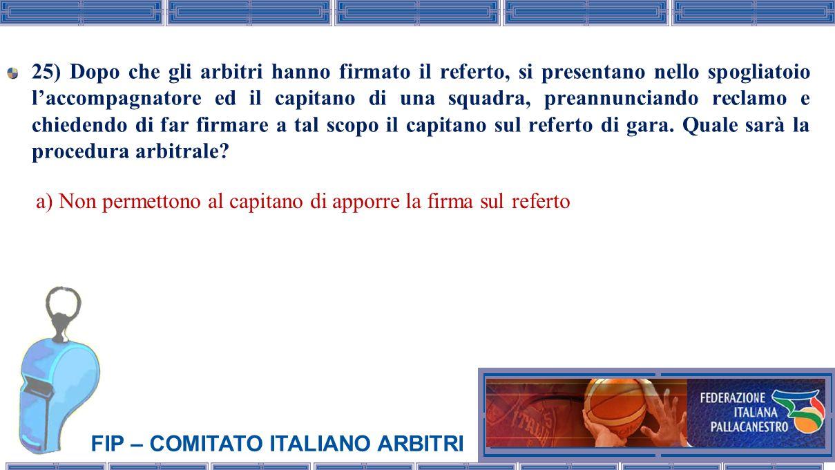 FIP – COMITATO ITALIANO ARBITRI 25) Dopo che gli arbitri hanno firmato il referto, si presentano nello spogliatoio laccompagnatore ed il capitano di u