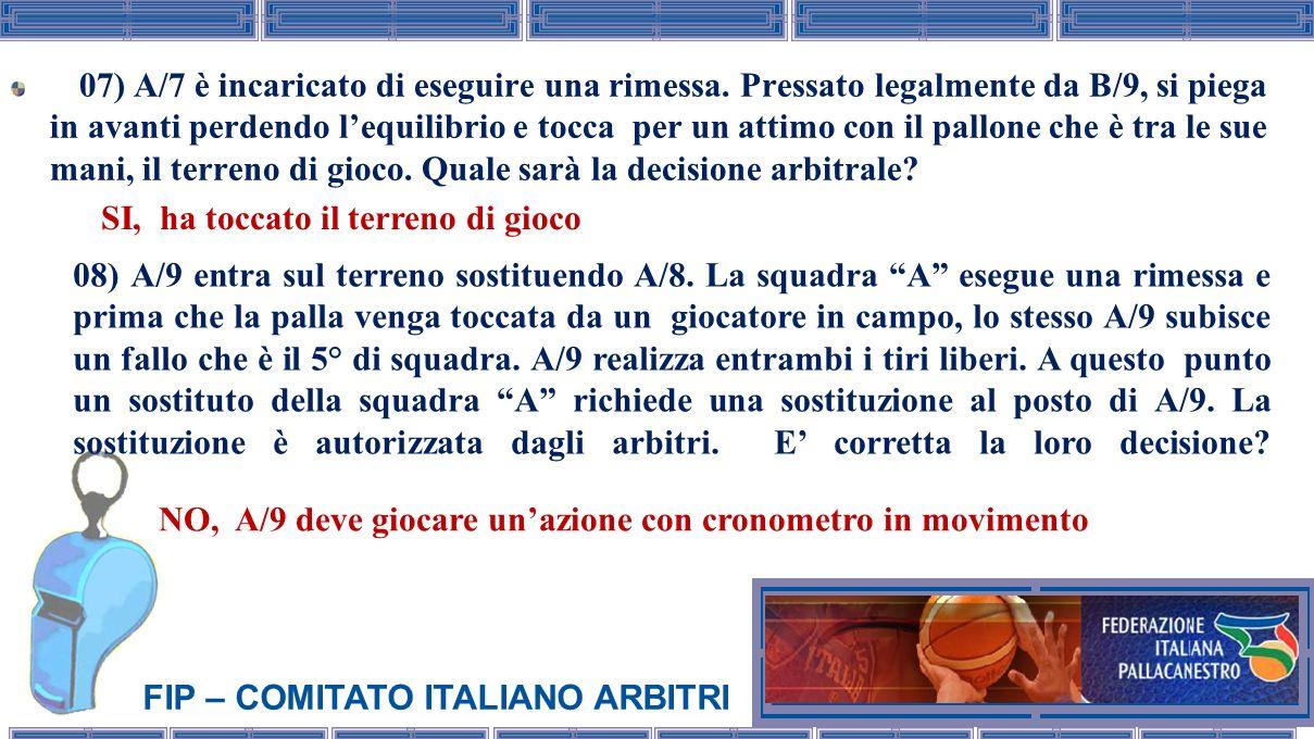 FIP – COMITATO ITALIANO ARBITRI 07) A/7 è incaricato di eseguire una rimessa. Pressato legalmente da B/9, si piega in avanti perdendo lequilibrio e to