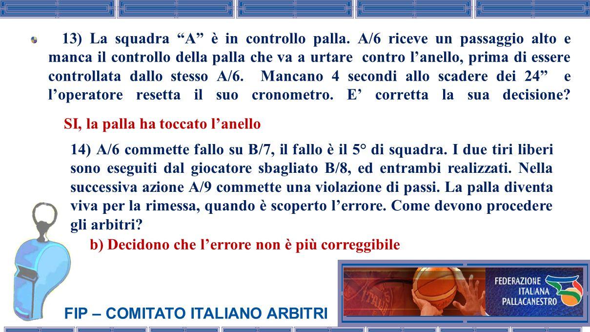 FIP – COMITATO ITALIANO ARBITRI 13) La squadra A è in controllo palla. A/6 riceve un passaggio alto e manca il controllo della palla che va a urtare c
