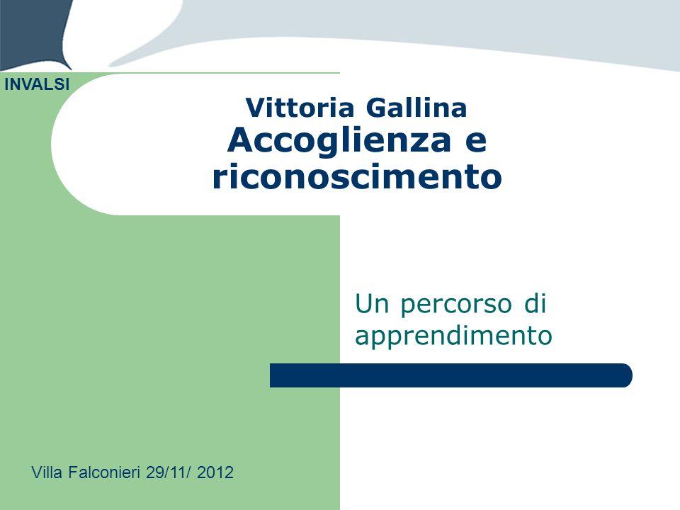 Vittoria Gallina Accoglienza e riconoscimento Un percorso di apprendimento INVALSI Villa Falconieri 29/11/ 2012