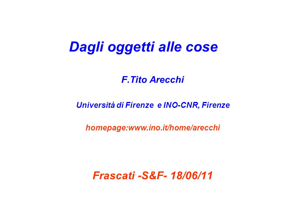 Dagli oggetti alle cose F.Tito Arecchi Università di Firenze e INO-CNR, Firenze homepage:www.ino.it/home/arecchi Frascati -S&F- 18/06/11
