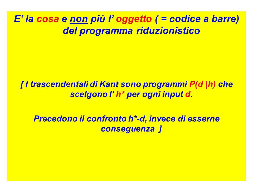E la cosa e non più l oggetto ( = codice a barre) del programma riduzionistico [ I trascendentali di Kant sono programmi P(d |h) che scelgono l h* per